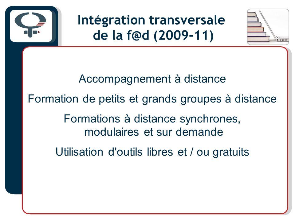 Intégration transversale de la f@d (2009-11) Accompagnement à distance Formation de petits et grands groupes à distance Formations à distance synchrones, modulaires et sur demande Utilisation d outils libres et / ou gratuits