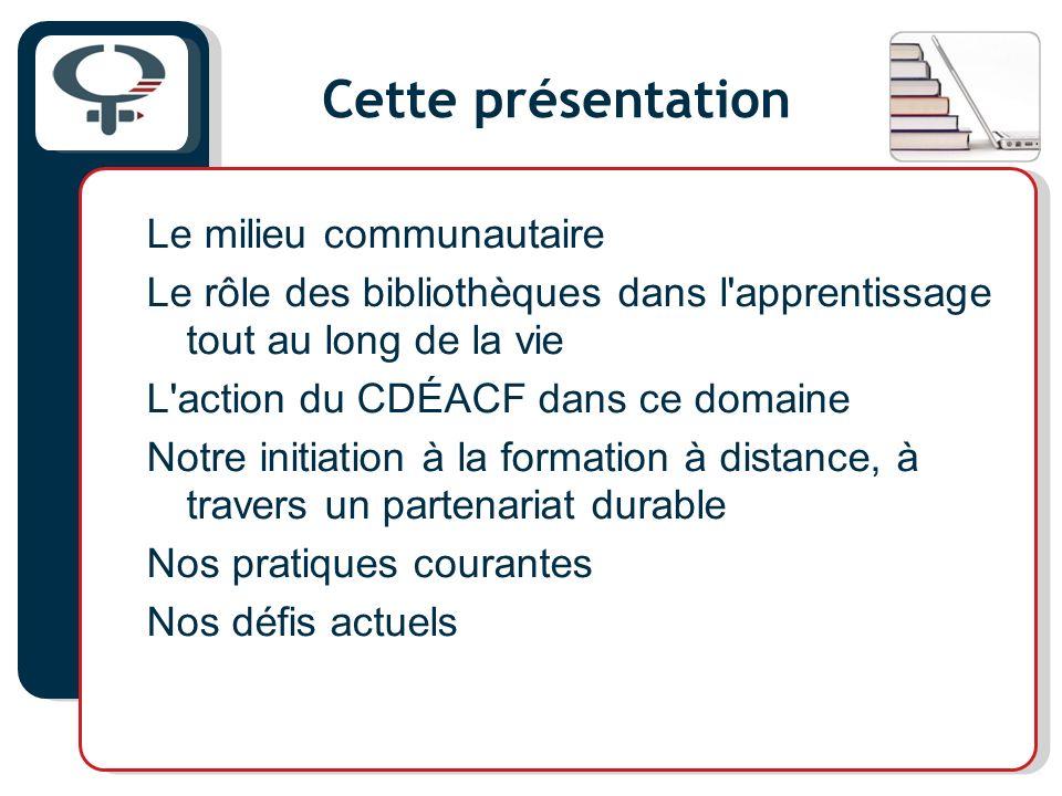 Cette présentation Le milieu communautaire Le rôle des bibliothèques dans l'apprentissage tout au long de la vie L'action du CDÉACF dans ce domaine No