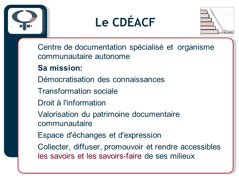 Le CDÉACF Centre de documentation spécialisé et organisme communautaire autonome Sa mission: Démocratisation des connaissances Transformation sociale