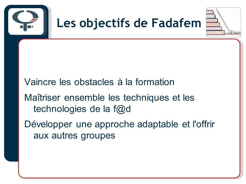 Les objectifs de Fadafem Vaincre les obstacles à la formation Maîtriser ensemble les techniques et les technologies de la f@d Développer une approche adaptable et l offrir aux autres groupes