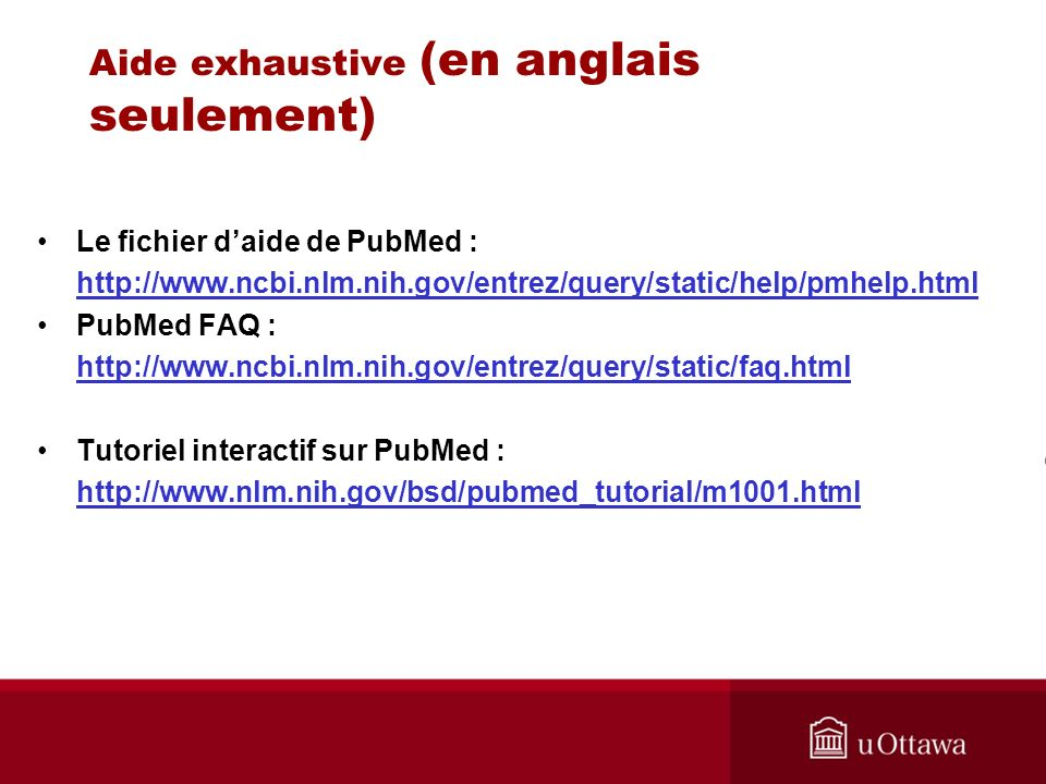 Aide exhaustive (en anglais seulement) Le fichier daide de PubMed : http://www.ncbi.nlm.nih.gov/entrez/query/static/help/pmhelp.html PubMed FAQ : http://www.ncbi.nlm.nih.gov/entrez/query/static/faq.html Tutoriel interactif sur PubMed : http://www.nlm.nih.gov/bsd/pubmed_tutorial/m1001.html