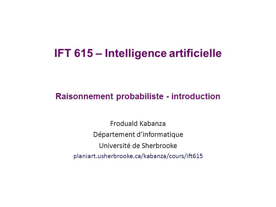 IFT 615 – Intelligence artificielle Raisonnement probabiliste - introduction Froduald Kabanza Département dinformatique Université de Sherbrooke planiart.usherbrooke.ca/kabanza/cours/ift615