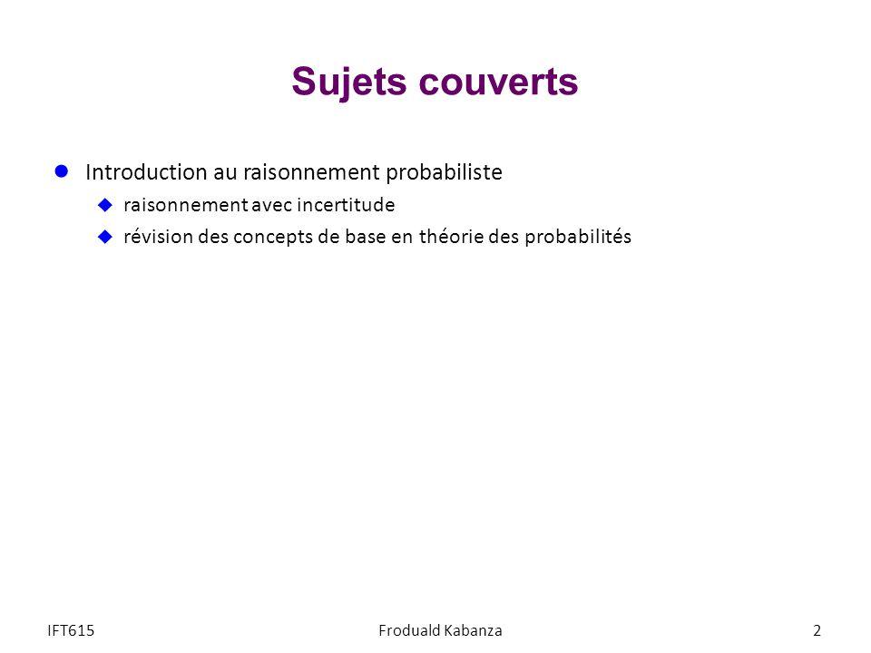 Sujets couverts Introduction au raisonnement probabiliste raisonnement avec incertitude révision des concepts de base en théorie des probabilités IFT615Froduald Kabanza2