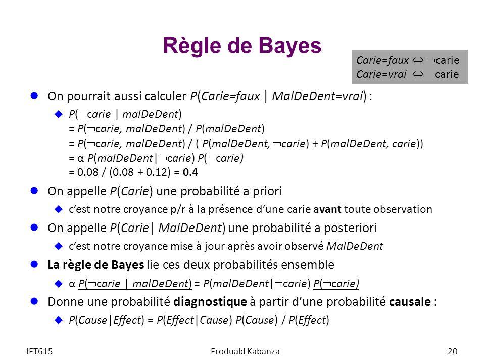Règle de Bayes On pourrait aussi calculer P(Carie=faux | MalDeDent=vrai) : P( carie | malDeDent) = P( carie, malDeDent) / P(malDeDent) = P( carie, malDeDent) / ( P(malDeDent, carie) + P(malDeDent, carie)) = α P(malDeDent| carie) P( carie) = 0.08 / (0.08 + 0.12) = 0.4 On appelle P(Carie) une probabilité a priori cest notre croyance p/r à la présence dune carie avant toute observation On appelle P(Carie| MalDeDent) une probabilité a posteriori cest notre croyance mise à jour après avoir observé MalDeDent La règle de Bayes lie ces deux probabilités ensemble α P( carie | malDeDent) = P(malDeDent| carie) P( carie) Donne une probabilité diagnostique à partir dune probabilité causale : P(Cause|Effect) = P(Effect|Cause) P(Cause) / P(Effect) IFT615Froduald Kabanza20 Carie=faux carie Carie=vrai carie