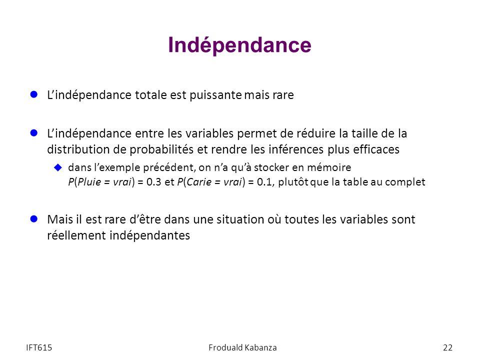 Indépendance Lindépendance totale est puissante mais rare Lindépendance entre les variables permet de réduire la taille de la distribution de probabilités et rendre les inférences plus efficaces dans lexemple précédent, on na quà stocker en mémoire P(Pluie = vrai) = 0.3 et P(Carie = vrai) = 0.1, plutôt que la table au complet Mais il est rare dêtre dans une situation où toutes les variables sont réellement indépendantes IFT615Froduald Kabanza22