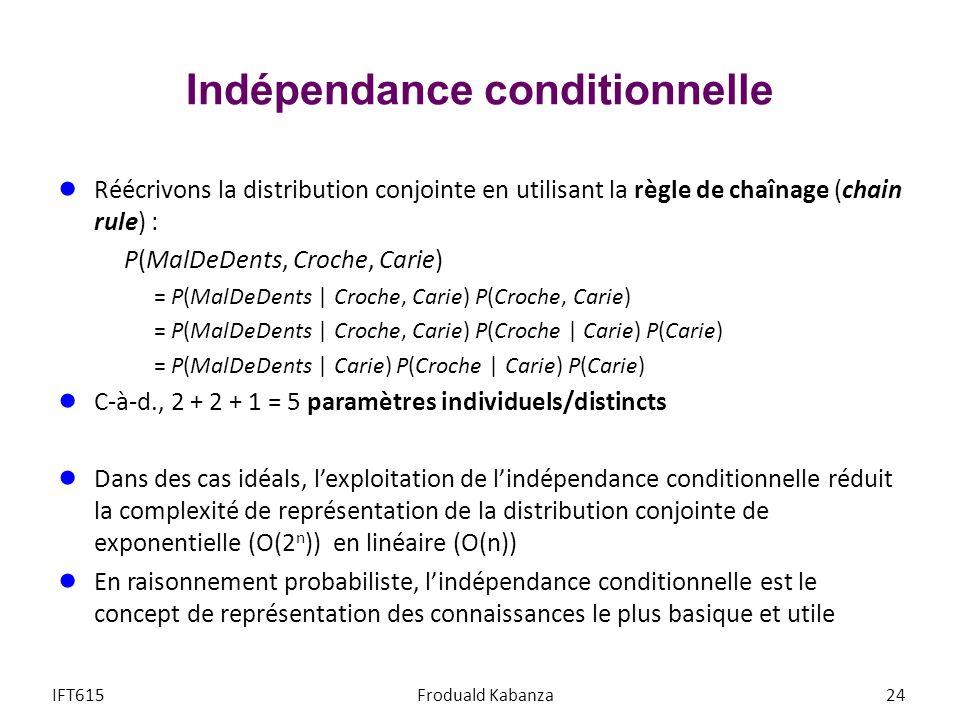 Indépendance conditionnelle Réécrivons la distribution conjointe en utilisant la règle de chaînage (chain rule) : P(MalDeDents, Croche, Carie) = P(MalDeDents | Croche, Carie) P(Croche, Carie) = P(MalDeDents | Croche, Carie) P(Croche | Carie) P(Carie) = P(MalDeDents | Carie) P(Croche | Carie) P(Carie) C-à-d., 2 + 2 + 1 = 5 paramètres individuels/distincts Dans des cas idéals, lexploitation de lindépendance conditionnelle réduit la complexité de représentation de la distribution conjointe de exponentielle (O(2 n )) en linéaire (O(n)) En raisonnement probabiliste, lindépendance conditionnelle est le concept de représentation des connaissances le plus basique et utile IFT615Froduald Kabanza24