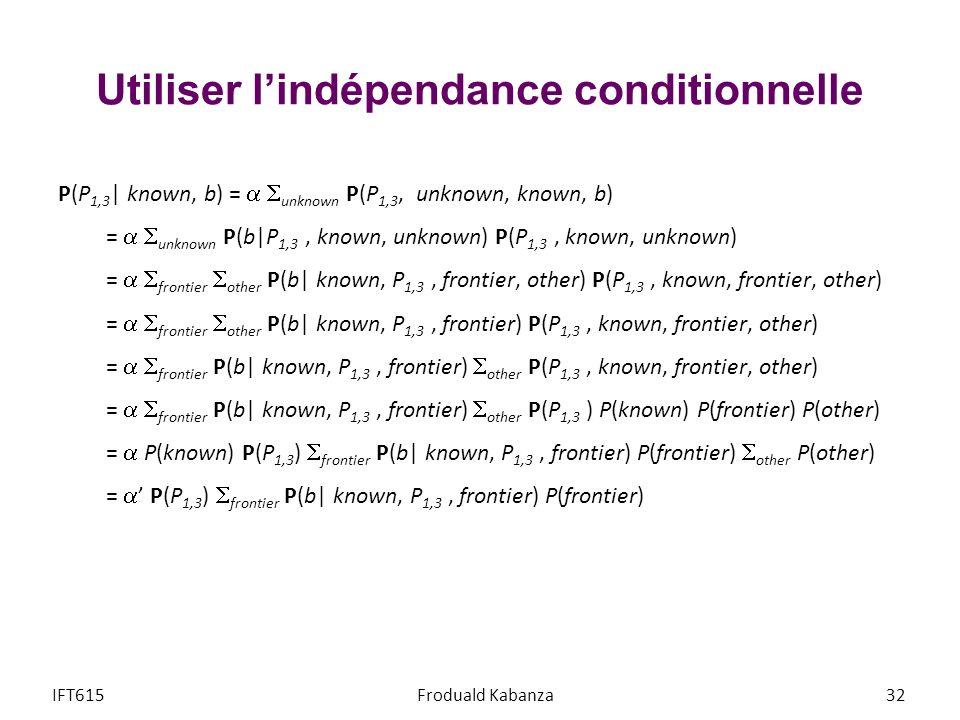 Utiliser lindépendance conditionnelle P(P 1,3 | known, b) = unknown P(P 1,3, unknown, known, b) = unknown P(b|P 1,3, known, unknown) P(P 1,3, known, unknown) = frontier other P(b| known, P 1,3, frontier, other) P(P 1,3, known, frontier, other) = frontier other P(b| known, P 1,3, frontier) P(P 1,3, known, frontier, other) = frontier P(b| known, P 1,3, frontier) other P(P 1,3, known, frontier, other) = frontier P(b| known, P 1,3, frontier) other P(P 1,3 ) P(known) P(frontier) P(other) = P(known) P(P 1,3 ) frontier P(b| known, P 1,3, frontier) P(frontier) other P(other) = P(P 1,3 ) frontier P(b| known, P 1,3, frontier) P(frontier) IFT615Froduald Kabanza32