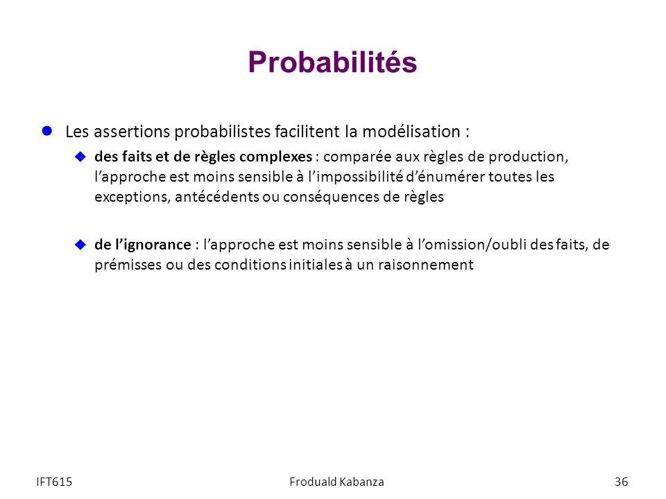 Probabilités Les assertions probabilistes facilitent la modélisation : des faits et de règles complexes : comparée aux règles de production, lapproche est moins sensible à limpossibilité dénumérer toutes les exceptions, antécédents ou conséquences de règles de lignorance : lapproche est moins sensible à lomission/oubli des faits, de prémisses ou des conditions initiales à un raisonnement IFT615Froduald Kabanza36