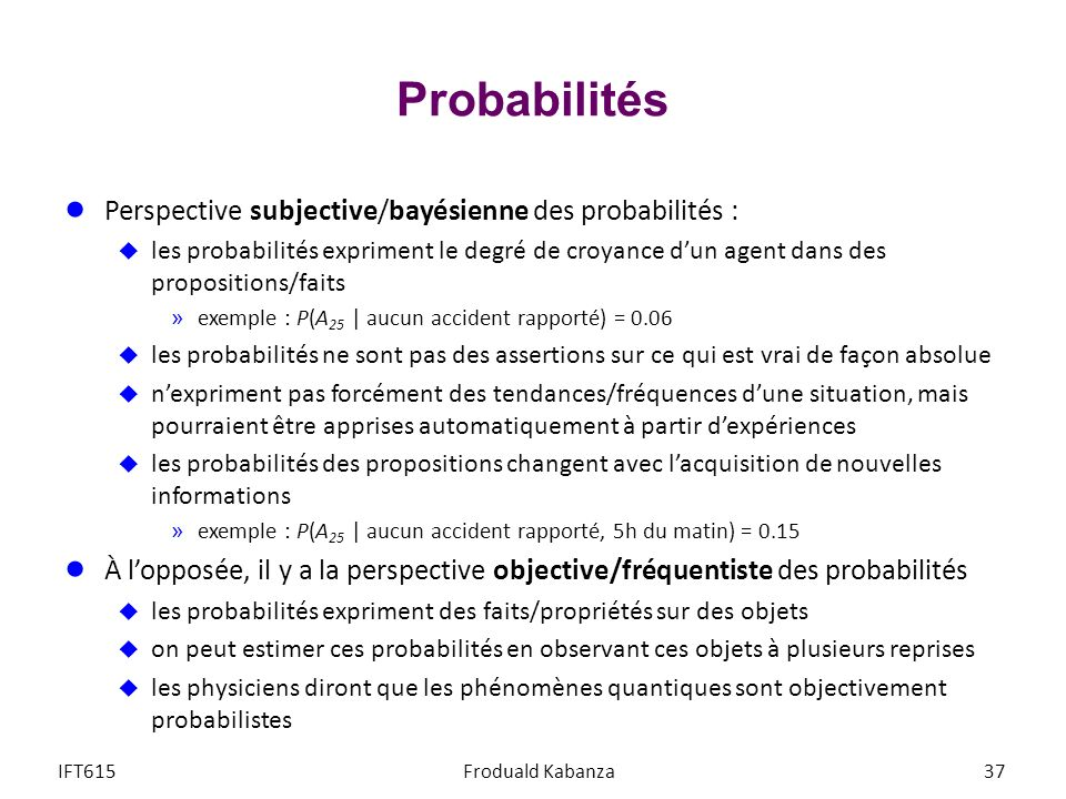 Probabilités Perspective subjective/bayésienne des probabilités : les probabilités expriment le degré de croyance dun agent dans des propositions/faits »exemple : P(A 25 | aucun accident rapporté) = 0.06 les probabilités ne sont pas des assertions sur ce qui est vrai de façon absolue nexpriment pas forcément des tendances/fréquences dune situation, mais pourraient être apprises automatiquement à partir dexpériences les probabilités des propositions changent avec lacquisition de nouvelles informations »exemple : P(A 25 | aucun accident rapporté, 5h du matin) = 0.15 À lopposée, il y a la perspective objective/fréquentiste des probabilités les probabilités expriment des faits/propriétés sur des objets on peut estimer ces probabilités en observant ces objets à plusieurs reprises les physiciens diront que les phénomènes quantiques sont objectivement probabilistes IFT615Froduald Kabanza37