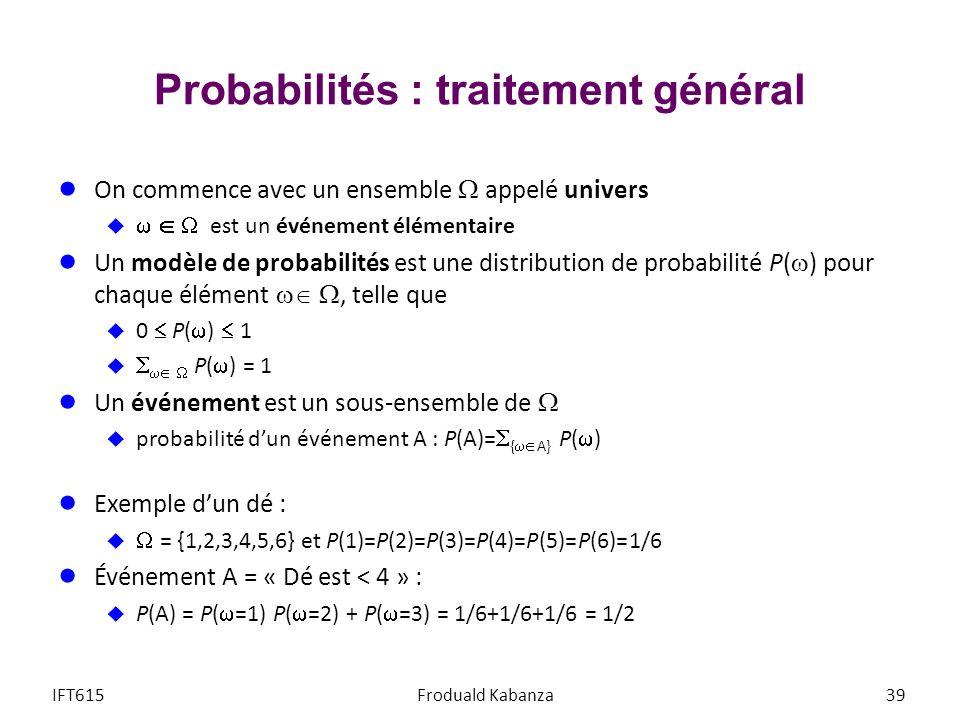 Probabilités : traitement général On commence avec un ensemble appelé univers est un événement élémentaire Un modèle de probabilités est une distribution de probabilité P( ) pour chaque élément, telle que 0 P( ) 1 P( ) = 1 Un événement est un sous-ensemble de probabilité dun événement A : P(A)= { A} P( ) Exemple dun dé : = {1,2,3,4,5,6} et P(1)=P(2)=P(3)=P(4)=P(5)=P(6)=1/6 Événement A = « Dé est < 4 » : P(A) = P( =1) P( =2) + P( =3) = 1/6+1/6+1/6 = 1/2 IFT615Froduald Kabanza39