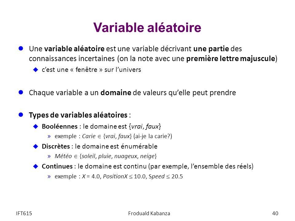 Variable aléatoire Une variable aléatoire est une variable décrivant une partie des connaissances incertaines (on la note avec une première lettre majuscule) cest une « fenêtre » sur lunivers Chaque variable a un domaine de valeurs quelle peut prendre Types de variables aléatoires : Booléennes : le domaine est {vrai, faux} »exemple : Carie {vrai, faux} (ai-je la carie?) Discrètes : le domaine est énumérable »Météo {soleil, pluie, nuageux, neige} Continues : le domaine est continu (par exemple, lensemble des réels) »exemple : X = 4.0, PositionX 10.0, Speed 20.5 IFT615Froduald Kabanza40