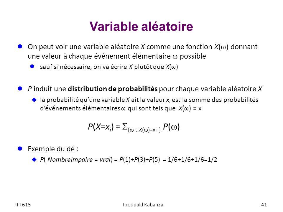 Variable aléatoire On peut voir une variable aléatoire X comme une fonction X( ) donnant une valeur à chaque événement élémentaire possible sauf si nécessaire, on va écrire X plutôt que X( ) P induit une distribution de probabilités pour chaque variable aléatoire X la probabilité quune variable X ait la valeur x i est la somme des probabilités dévénements élémentaires qui sont tels que X( ) = x P(X=x i ) = { : X( )=xi } P( ) Exemple du dé : P( NombreImpaire = vrai) = P(1)+P(3)+P(5) = 1/6+1/6+1/6=1/2 IFT615Froduald Kabanza41
