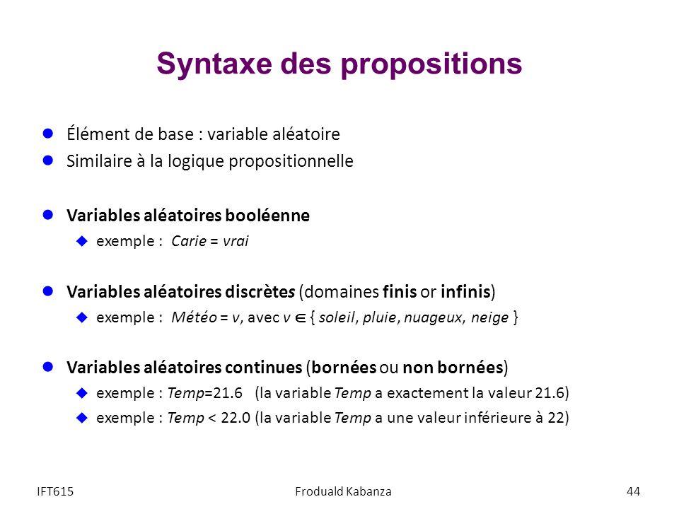 Syntaxe des propositions Élément de base : variable aléatoire Similaire à la logique propositionnelle Variables aléatoires booléenne exemple : Carie = vrai Variables aléatoires discrètes (domaines finis or infinis) exemple : Météo = v, avec v { soleil, pluie, nuageux, neige } Variables aléatoires continues (bornées ou non bornées) exemple : Temp=21.6 (la variable Temp a exactement la valeur 21.6) exemple : Temp < 22.0 (la variable Temp a une valeur inférieure à 22) IFT615Froduald Kabanza44