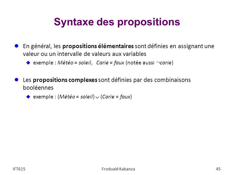 Syntaxe des propositions En général, les propositions élémentaires sont définies en assignant une valeur ou un intervalle de valeurs aux variables exemple : Météo = soleil, Carie = faux (notée aussi carie) Les propositions complexes sont définies par des combinaisons booléennes exemple : (Météo = soleil) (Carie = faux) IFT615Froduald Kabanza45