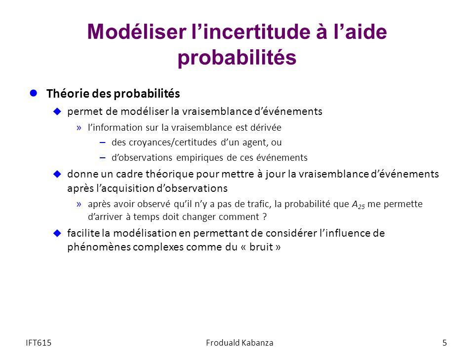Modéliser lincertitude à laide probabilités Théorie des probabilités permet de modéliser la vraisemblance dévénements »linformation sur la vraisemblance est dérivée – des croyances/certitudes dun agent, ou – dobservations empiriques de ces événements donne un cadre théorique pour mettre à jour la vraisemblance dévénements après lacquisition dobservations »après avoir observé quil ny a pas de trafic, la probabilité que A 25 me permette darriver à temps doit changer comment .
