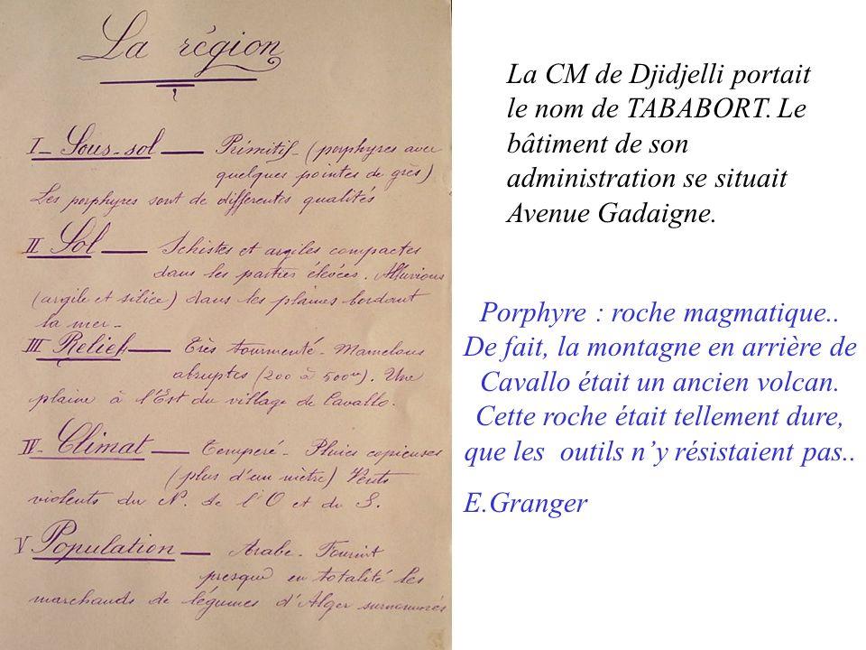 La CM de Djidjelli portait le nom de TABABORT. Le bâtiment de son administration se situait Avenue Gadaigne. Porphyre : roche magmatique.. De fait, la