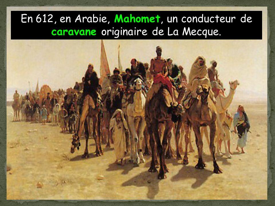 En 612, en Arabie, Mahomet, un conducteur de caravane originaire de La Mecque.