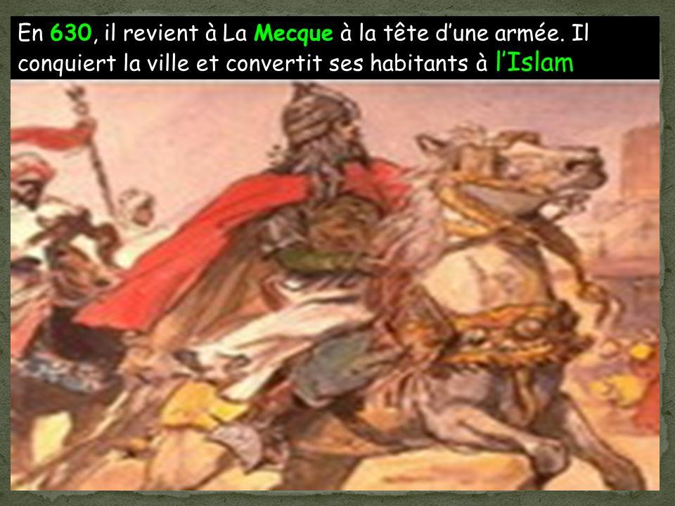 En 630, il revient à La Mecque à la tête dune armée. Il conquiert la ville et convertit ses habitants à lIslam