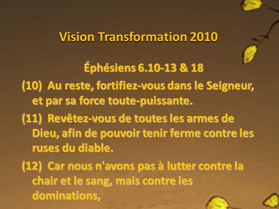 Vision Transformation 2010 Éphésiens 6.10-13 & 18 contre les autorités, contre les princes de ce monde de ténèbres, contre les esprits méchants dans les lieux célestes.