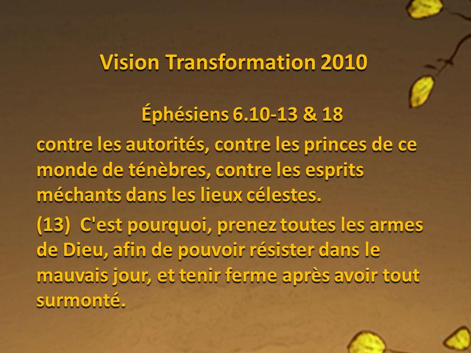 Vision Transformation 2010 Éphésiens 6.10-13 & 18 (18) Faites en tout temps par l Esprit toutes sortes de prières et de supplications.