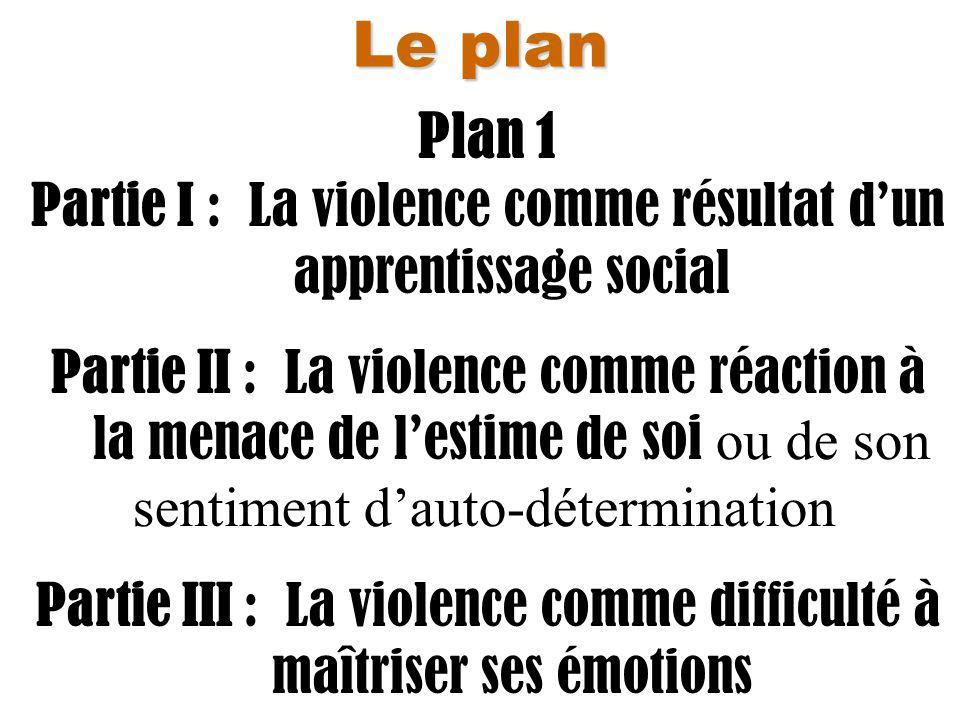 Le plan Plan 1 Partie I : La violence comme résultat dun apprentissage social Partie II : La violence comme réaction à la menace de lestime de soi ou de son sentiment dauto-détermination Partie III : La violence comme difficulté à maîtriser ses émotions