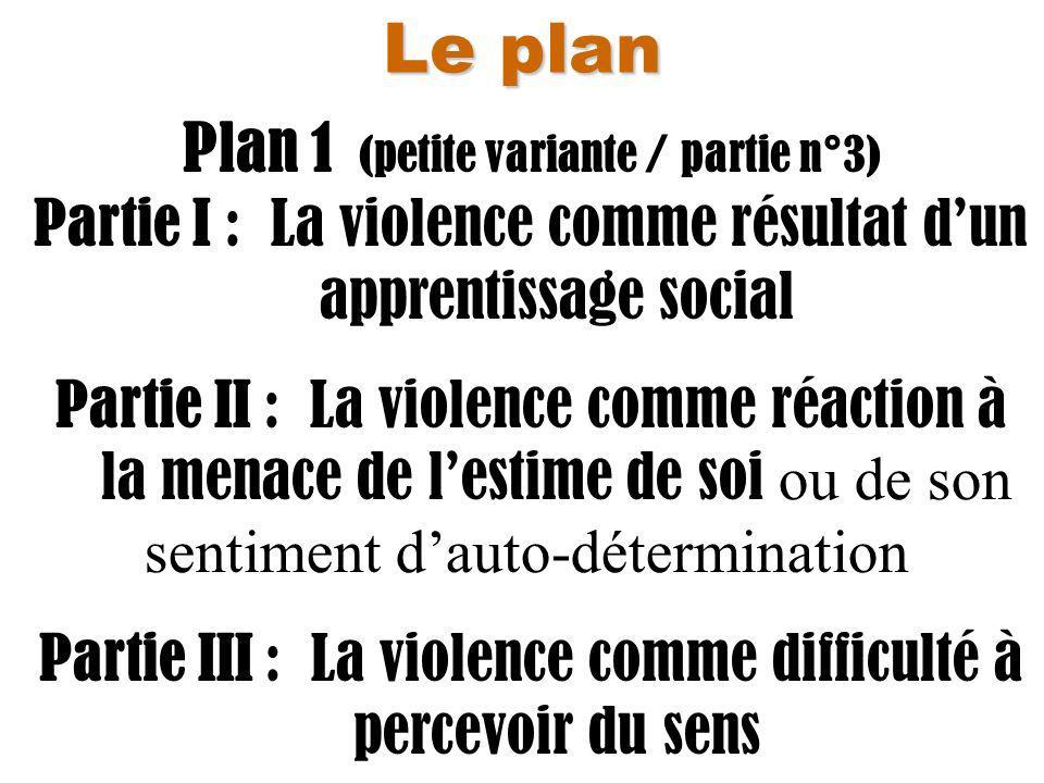 Le plan Plan 1 (petite variante / partie n°3) Partie I : La violence comme résultat dun apprentissage social Partie II : La violence comme réaction à la menace de lestime de soi ou de son sentiment dauto-détermination Partie III : La violence comme difficulté à percevoir du sens