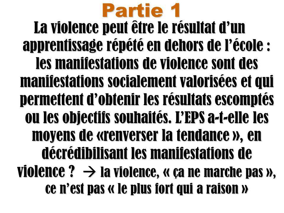 Partie 1 La violence peut être le résultat dun apprentissage répété en dehors de lécole : les manifestations de violence sont des manifestations socialement valorisées et qui permettent dobtenir les résultats escomptés ou les objectifs souhaités.
