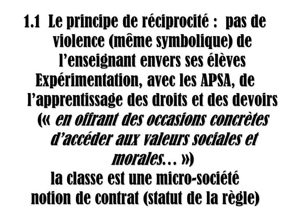 1.1 Le principe de réciprocité : pas de violence (même symbolique) de lenseignant envers ses élèves Expérimentation, avec les APSA, de lapprentissage des droits et des devoirs (« en offrant des occasions concrètes daccéder aux valeurs sociales et morales… ») la classe est une micro-société notion de contrat (statut de la règle)