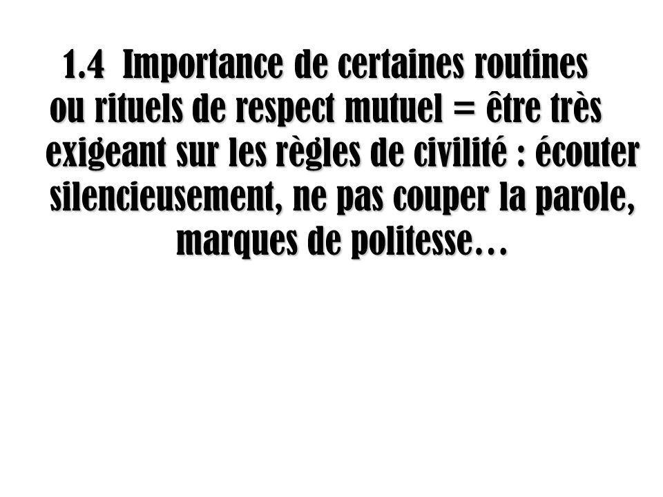 1.4 Importance de certaines routines ou rituels de respect mutuel = être très exigeant sur les règles de civilité : écouter silencieusement, ne pas couper la parole, marques de politesse…
