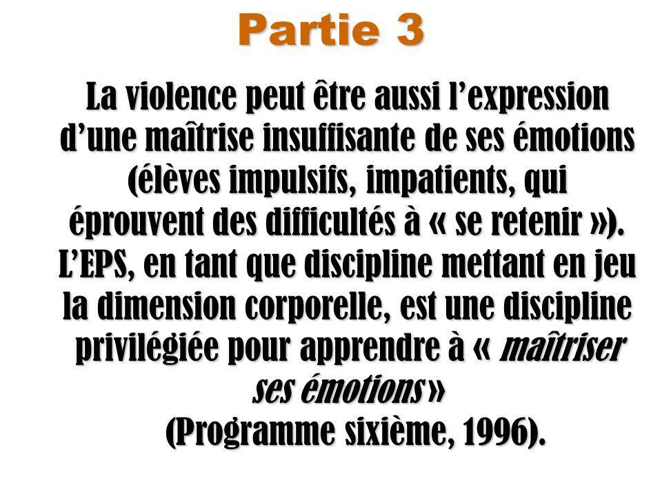 Partie 3 La violence peut être aussi lexpression dune maîtrise insuffisante de ses émotions (élèves impulsifs, impatients, qui éprouvent des difficultés à « se retenir »).