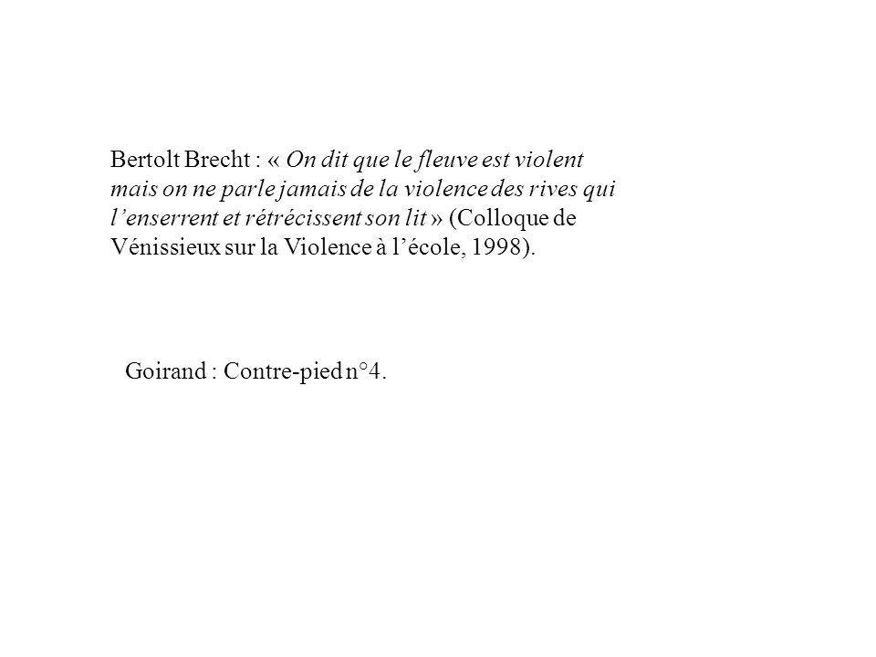 Bertolt Brecht : « On dit que le fleuve est violent mais on ne parle jamais de la violence des rives qui lenserrent et rétrécissent son lit » (Colloque de Vénissieux sur la Violence à lécole, 1998).