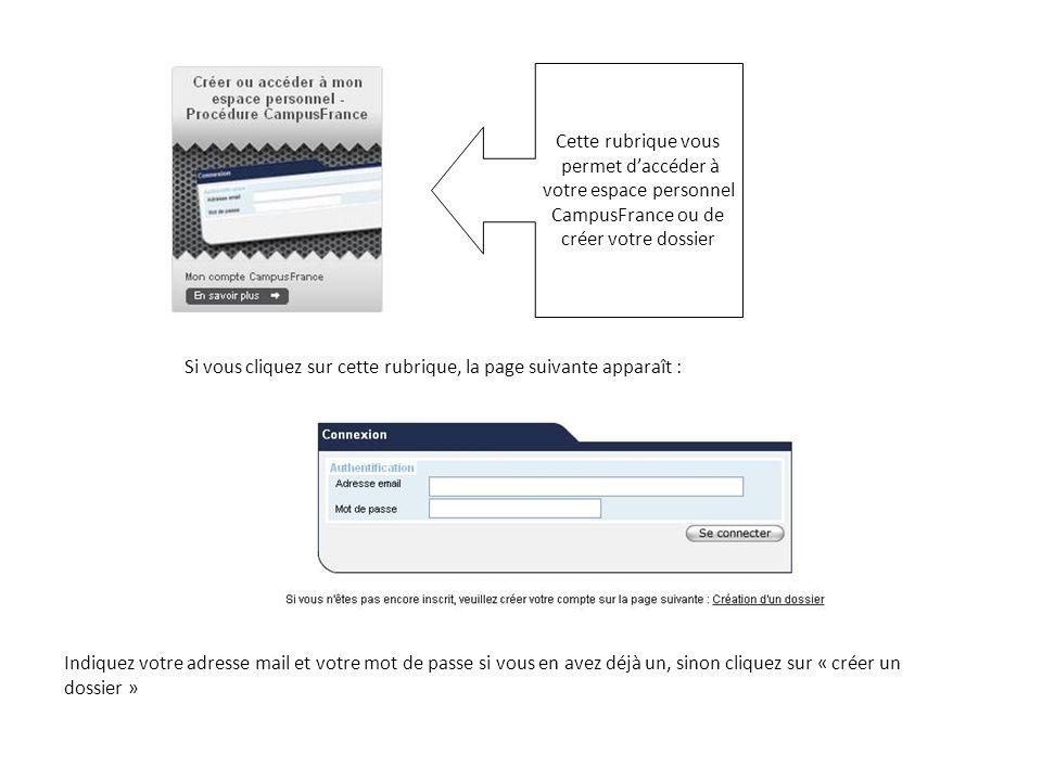 Cette rubrique vous permet daccéder à votre espace personnel CampusFrance ou de créer votre dossier Si vous cliquez sur cette rubrique, la page suivante apparaît : Indiquez votre adresse mail et votre mot de passe si vous en avez déjà un, sinon cliquez sur « créer un dossier »