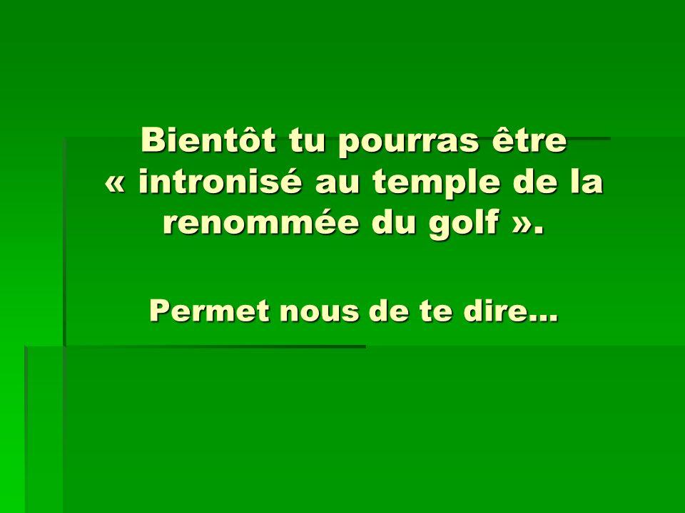 Bientôt tu pourras être « intronisé au temple de la renommée du golf ». Permet nous de te dire…