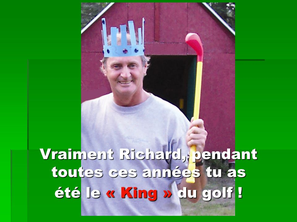 Vraiment Richard, pendant toutes ces années tu as été le « King » du golf !