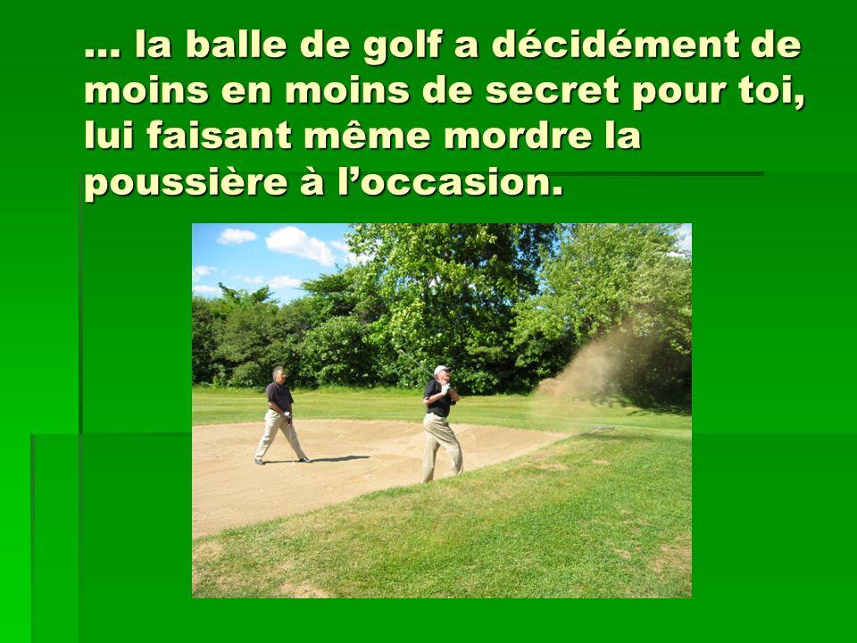 … la balle de golf a décidément de moins en moins de secret pour toi, lui faisant même mordre la poussière à loccasion.