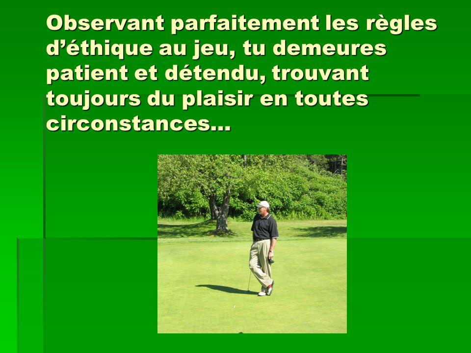 Observant parfaitement les règles déthique au jeu, tu demeures patient et détendu, trouvant toujours du plaisir en toutes circonstances…