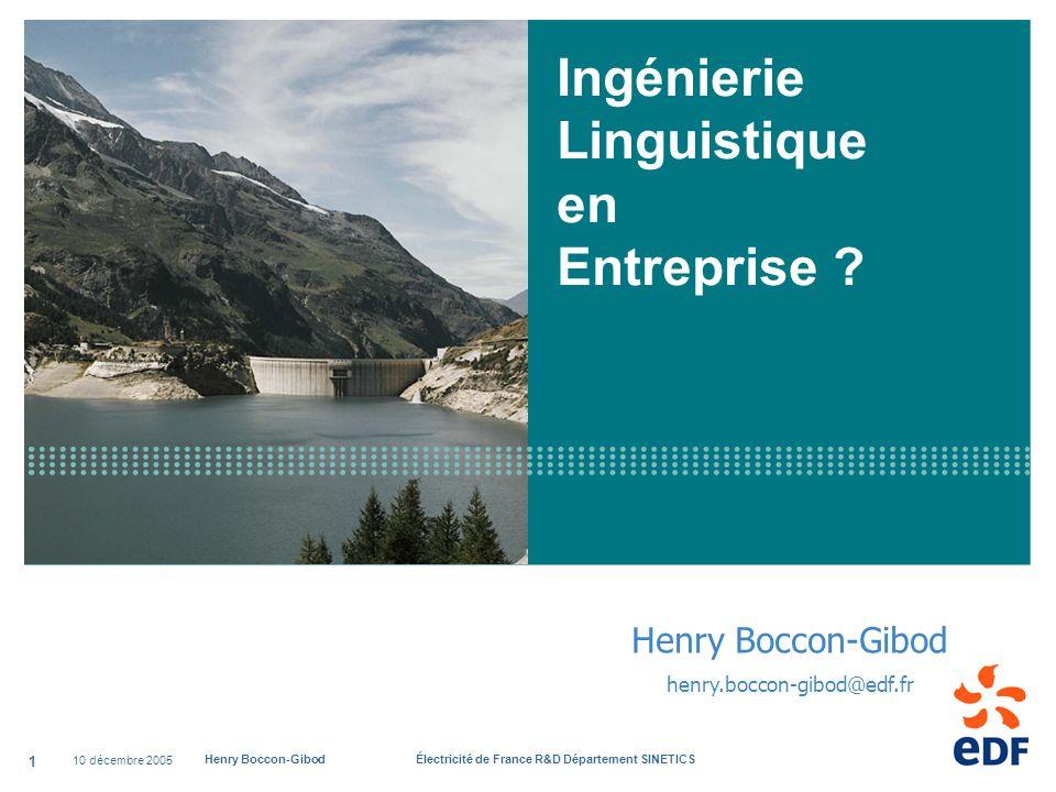 10 décembre 2005 Henry Boccon-Gibod Électricité de France R&D Département SINETICS 1 Ingénierie Linguistique en Entreprise ? Henry Boccon-Gibod henry.