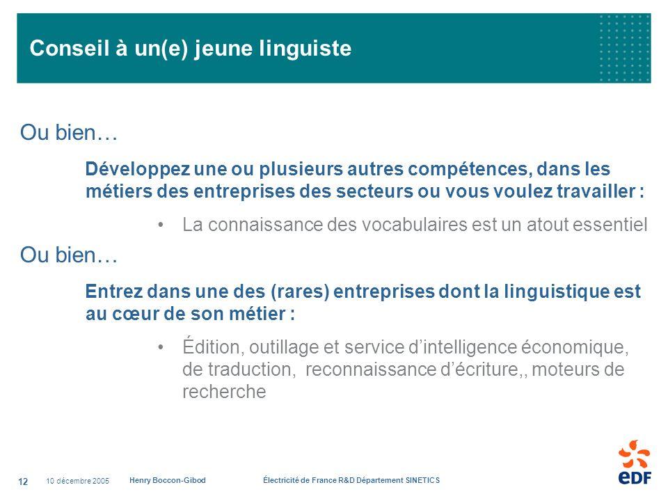 10 décembre 2005 Henry Boccon-Gibod Électricité de France R&D Département SINETICS 12 Conseil à un(e) jeune linguiste Ou bien… Développez une ou plusi