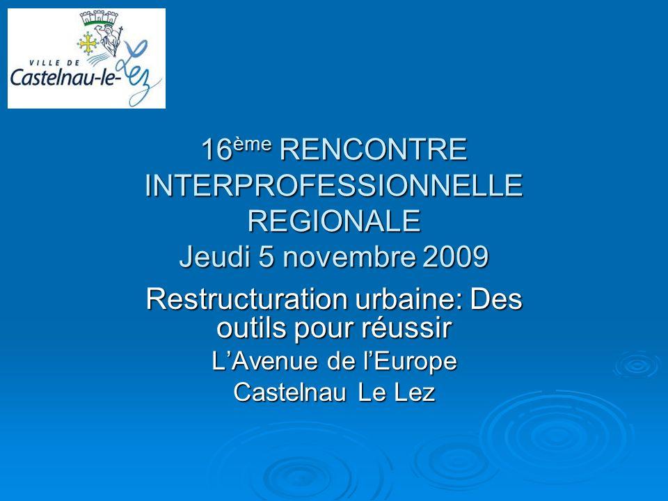 16 ème RENCONTRE INTERPROFESSIONNELLE REGIONALE Jeudi 5 novembre 2009 Restructuration urbaine: Des outils pour réussir LAvenue de lEurope Castelnau Le Lez
