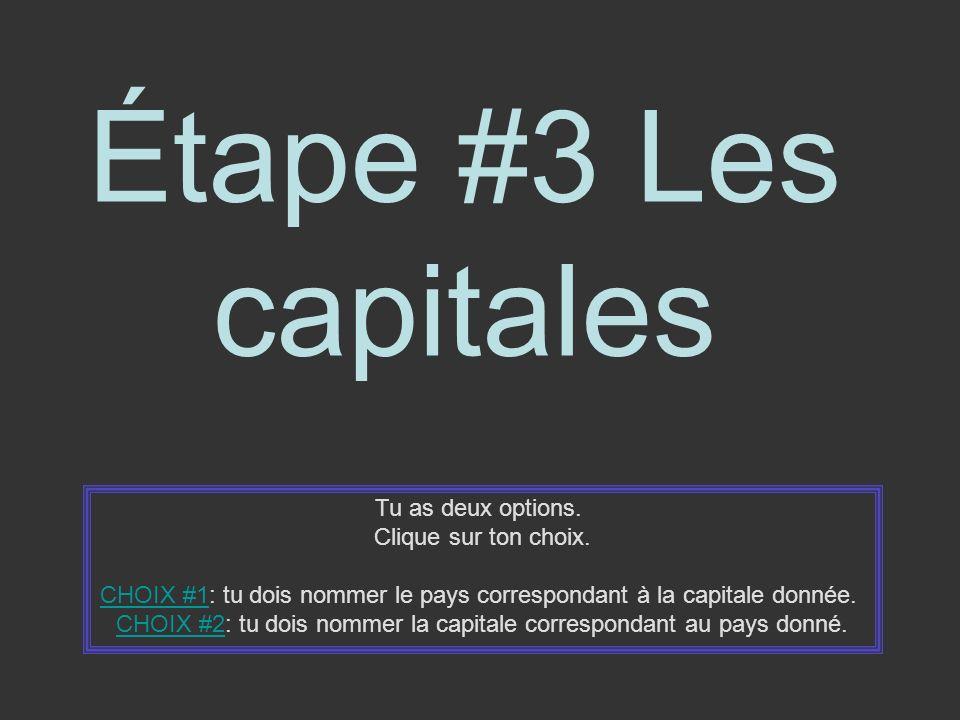 Étape #3 Les capitales Tu as deux options. Clique sur ton choix. CHOIX #1CHOIX #1: tu dois nommer le pays correspondant à la capitale donnée. CHOIX #2