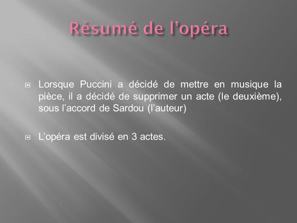 Lorsque Puccini a décidé de mettre en musique la pièce, il a décidé de supprimer un acte (le deuxième), sous laccord de Sardou (lauteur) Lopéra est divisé en 3 actes.