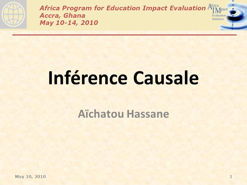 Africa Program for Education Impact Evaluation Accra, Ghana May 10-14, 2010 Inférence Causale Aïchatou Hassane May 10, 20101