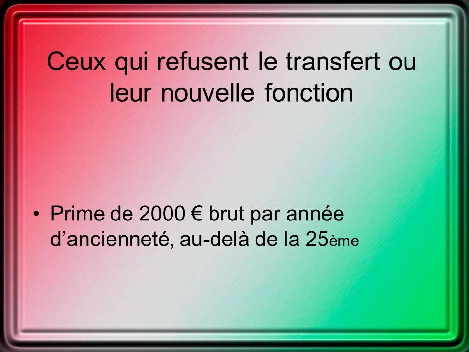 Ceux qui refusent le transfert ou leur nouvelle fonction Prime de 2000 brut par année dancienneté, au-delà de la 25 ème
