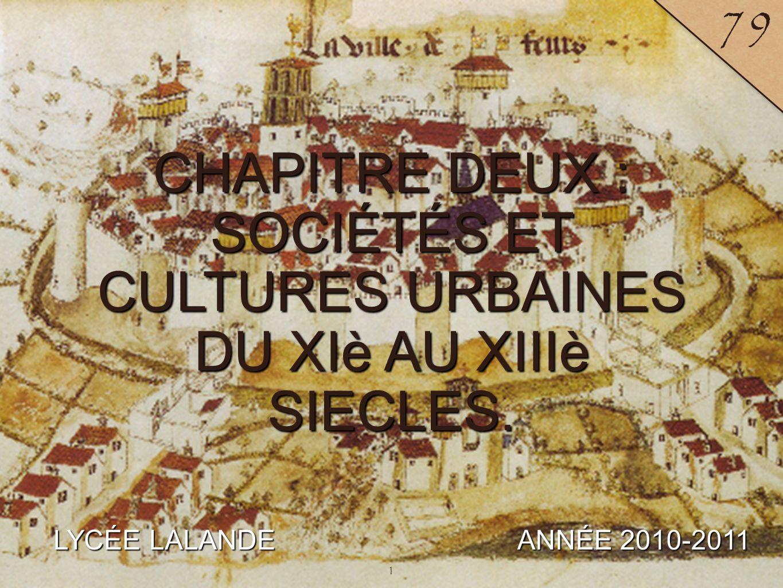 1 LYCÉE LALANDE ANNÉE 2010-2011 79 CHAPITRE DEUX : SOCIÉTÉS ET CULTURES URBAINES DU XIè AU XIIIè SIECLES. 1