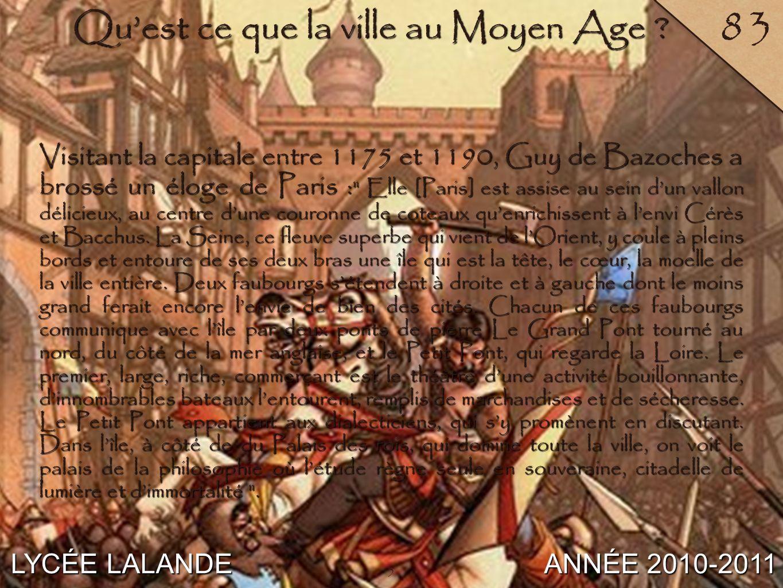 5 LYCÉE LALANDE ANNÉE 2010-2011 83 Quest ce que la ville au Moyen Age ? Visitant la capitale entre 1175 et 1190, Guy de Bazoches a brossé un éloge de