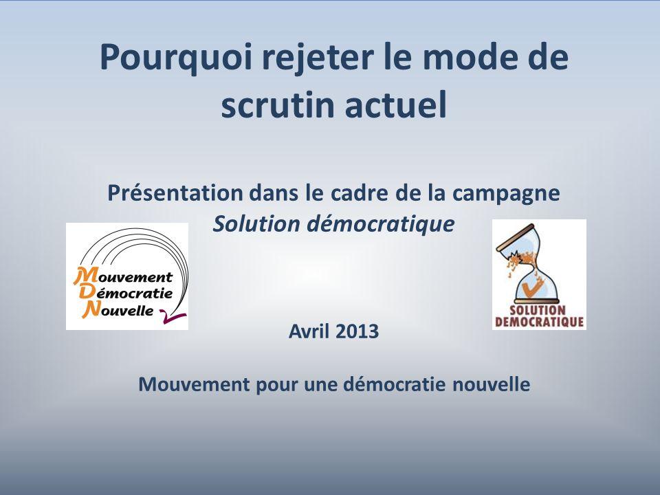 1 Pourquoi rejeter le mode de scrutin actuel Présentation dans le cadre de la campagne Solution démocratique Avril 2013 Mouvement pour une démocratie