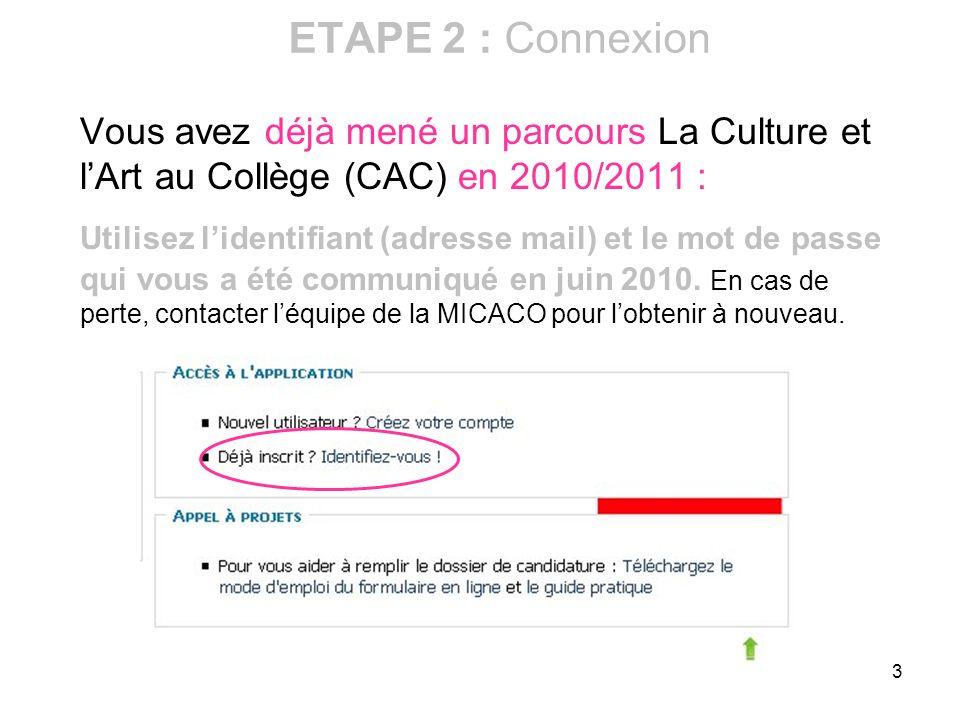 3 ETAPE 2 : Connexion Vous avez déjà mené un parcours La Culture et lArt au Collège (CAC) en 2010/2011 : Utilisez lidentifiant (adresse mail) et le mo