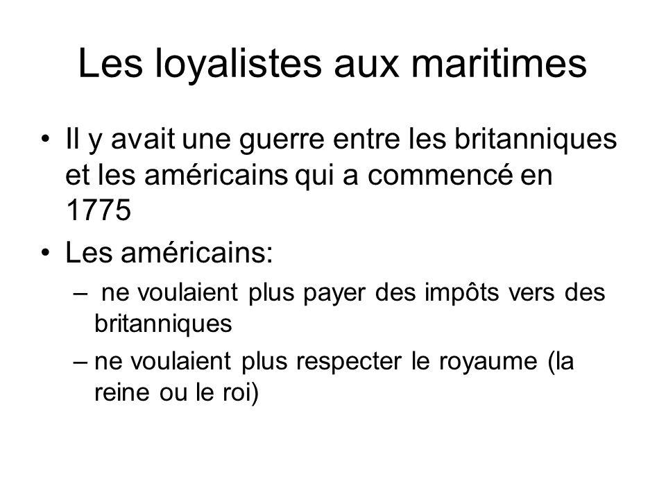 Les loyalistes aux maritimes Il y avait une guerre entre les britanniques et les américains qui a commencé en 1775 Les américains: – ne voulaient plus