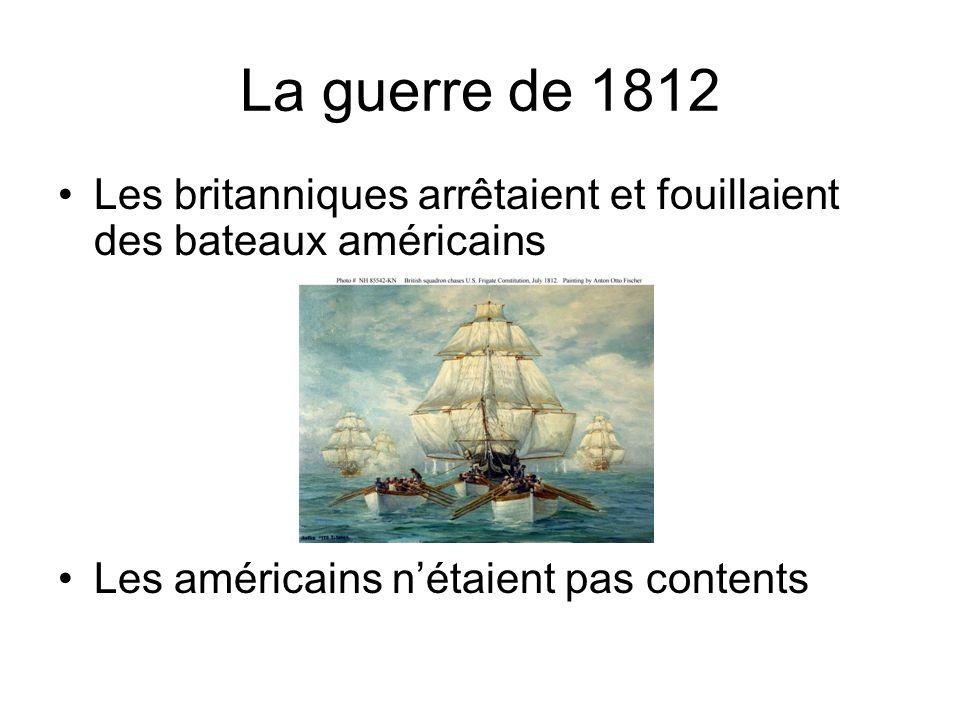 La guerre de 1812 Les britanniques arrêtaient et fouillaient des bateaux américains Les américains nétaient pas contents