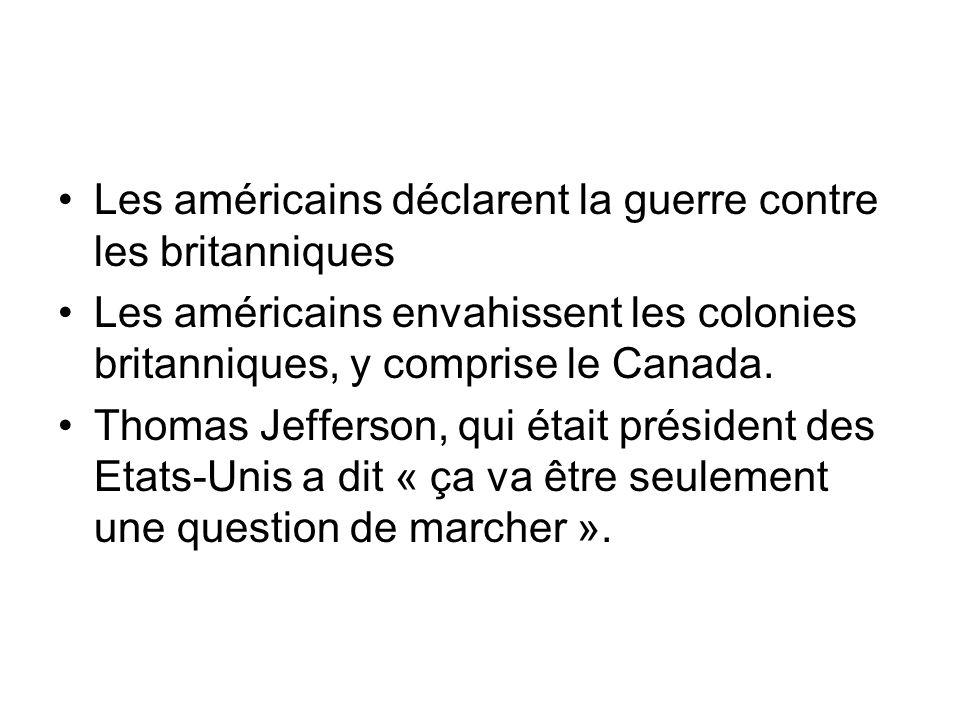Les américains déclarent la guerre contre les britanniques Les américains envahissent les colonies britanniques, y comprise le Canada. Thomas Jefferso